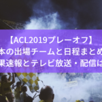 【ACL2019プレーオフ】結果速報はこちら!日本の出場チームと日程もまとめ!テレビ放送・配信は?
