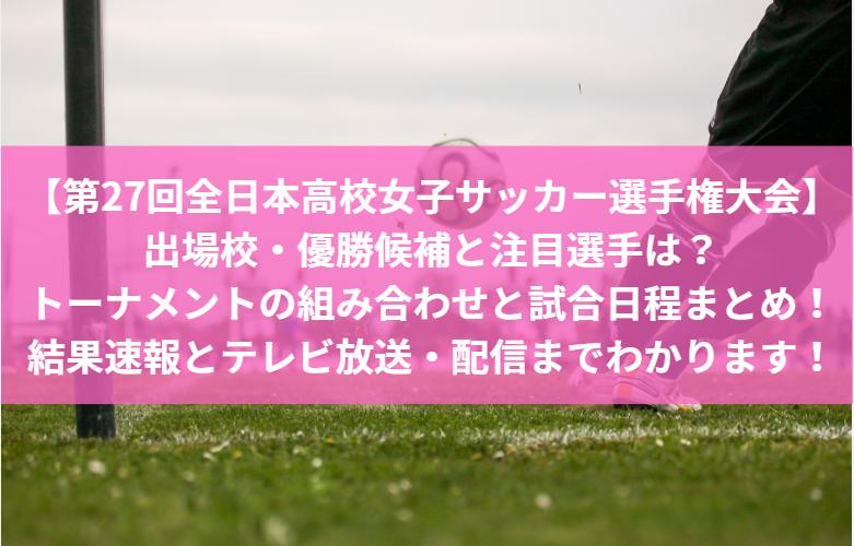 【第27回全日本高校女子サッカー選手権大会】出場校・優勝候補と注目選手は?トーナメントの組み合わせと試合日程まとめ!結果速報とテレビ放送・配信までわかります!