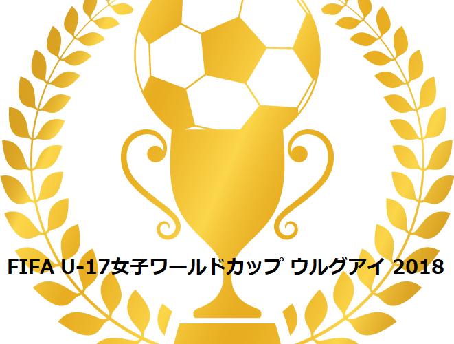 【FIFAU-17女子ワールドカップ・ウルグアイ2018】出場メンバーと試合日程・結果速報はこちら!テレビ放送と配信は?