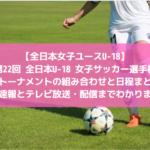 【全日本女子ユースU-18:結果速報】第22回全日本U-18 女子サッカー選手権大会・決勝トーナメントの組み合わせと日程まとめ!テレビ放送・配信までわかります!
