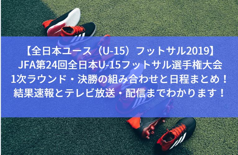 【全日本ユース(U-15)フットサル2019】JFA第24回全日本U-15フットサル選手権大会の1次ラウンド・決勝の組み合わせと日程まとめ!結果速報とテレビ放送・配信までわかります!