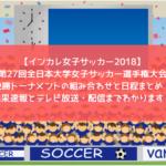 【インカレ女子サッカー2018】第27回全日本大学女子サッカー選手権大会・決勝トーナメントの組み合わせと日程まとめ!結果速報とテレビ放送・配信までわかります!