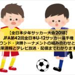 【全日本少年サッカー大会2018】JFA第42回全日本U-12サッカー選手権大会の1次ラウンド・決勝トーナメントの組み合わせと日程まとめ!結果速報とテレビ放送・配信までわかります!