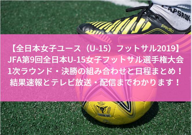 【全日本女子ユース(U-15)フットサル2019・結果速報】JFA第9回全日本U-15女子フットサル選手権大会の1次ラウンド・決勝の組み合わせと日程まとめ!テレビ放送・配信までわかります!
