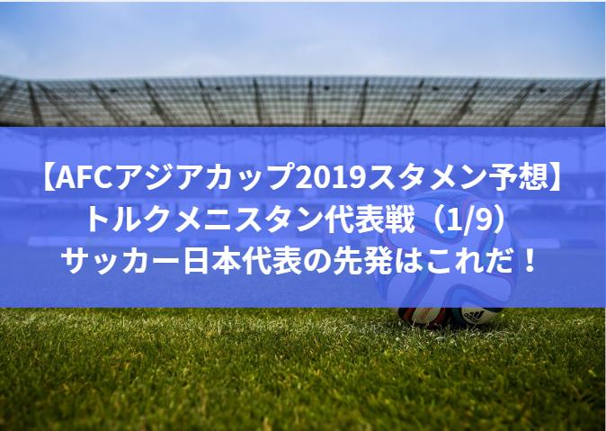 【アジアカップ2019スタメン予想】トルクメニスタン代表戦(1/9)サッカー日本代表・森保ジャパンの先発はこれだ!