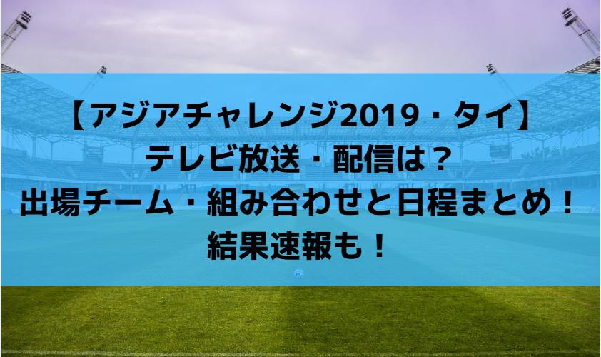 【アジアチャレンジ2019・タイ】テレビ放送・配信は?出場チーム・組み合わせと日程まとめ!結果速報も!