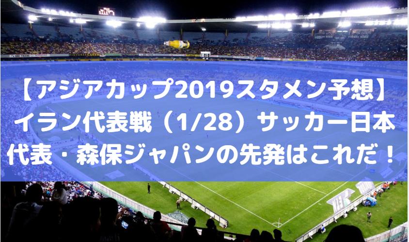 【アジアカップ2019スタメン予想】イラン代表戦(1/28)サッカー日本代表・森保ジャパンの先発はこれだ!