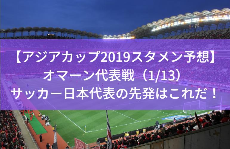 【アジアカップ2019スタメン予想】オマーン代表戦(1/13)サッカー日本代表・森保ジャパンの先発はこれだ!