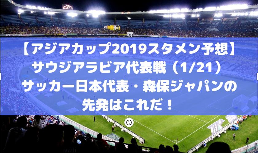 【アジアカップ2019スタメン予想】サウジアラビア代表戦(1/21)サッカー日本代表・森保ジャパンの先発はこれだ!