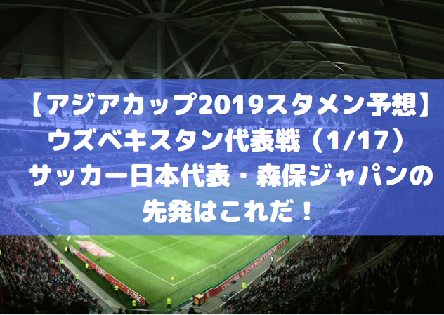 【アジアカップ2019スタメン予想】ウズベキスタン代表戦(1/17)サッカー日本代表・森保ジャパンの先発はこれだ!