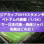 【アジアカップ2019スタメン予想】ベトナム代表戦(1/24)サッカー日本代表・森保ジャパンの先発はこれだ!