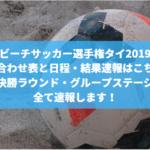 【ビーチサッカー選手権タイ2019】出場国・組み合わせ表と日程・結果速報はこちら!決勝ラウンド・グループステージ全て速報します!