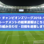 【CL・チャンピオンズリーグ2018-19】決勝トーナメントの結果速報はこちら!全ての組み合わせ・日程を速報します!
