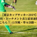 【東京カップサッカー2019】日程・トーナメント表と結果速報はこちら!(1次戦・準々決勝~)