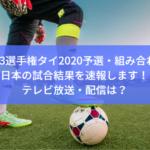 【U-23選手権タイ2020予選・組み合わせ】日本の試合結果を速報します!テレビ放送・配信は?
