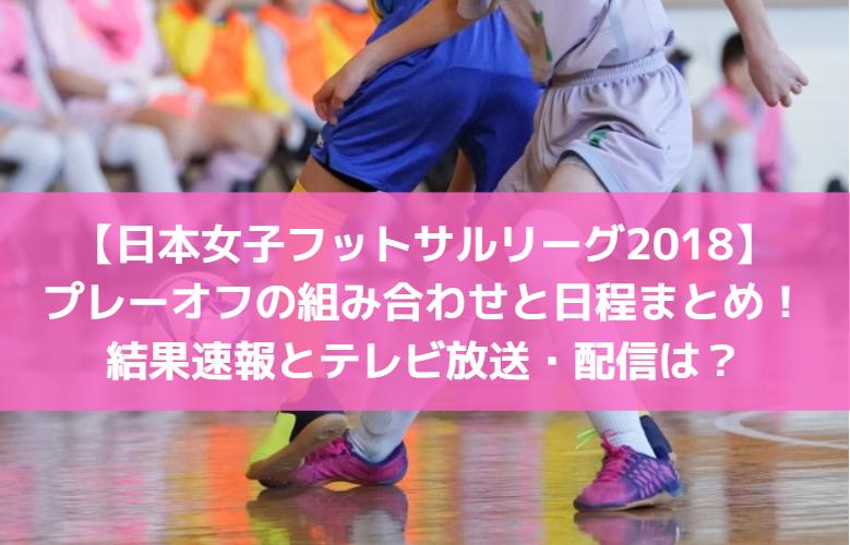 【日本女子フットサルリーグ2018】テレビ放送・配信は?結果速報とプレーオフの組み合わせと日程まとめ!
