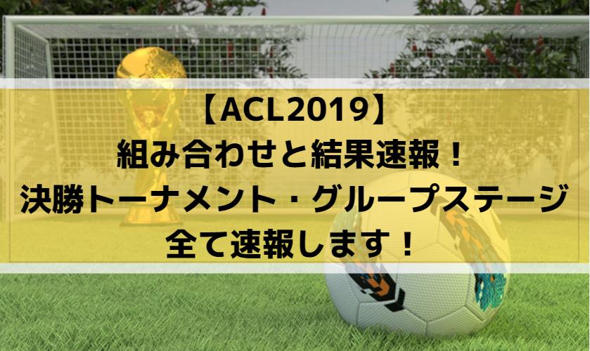 【ACL2019】組み合わせと結果速報!決勝トーナメント・グループステージ全て速報します!