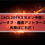 【ACL2019スタメン予想】プレーオフ・鹿島アントラーズの先発はこれだ!