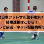 【全日本フットサル選手権2019】結果速報はこちら!ライブ配信・テレビ放送情報も!