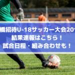 【船橋招待U-18サッカー大会2019】結果速報はこちら!試合日程・組み合わせも!