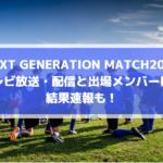 【高校サッカー選抜・Jリーグユース選抜】テレビ放送・配信と出場メンバーは?結果速報も!(NEXT GENERATION MATCH2019)