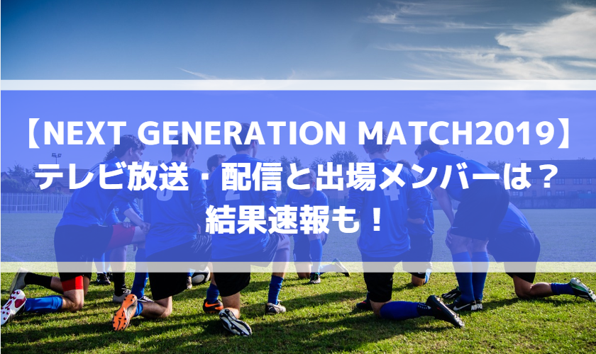 【NEXT GENERATION MATCH2019】テレビ放送・配信と出場メンバーは?結果速報も!
