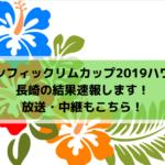 【パシフィックリムカップ2019ハワイ】長崎の結果速報します!放送・中継もこちら!