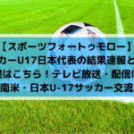 【スポーツフォートゥモロー】サッカーU17日本代表の結果速報と試合日程はこちら!テレビ放送・配信は?(南米・日本U-17サッカー交流)