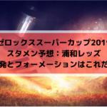 【ゼロックススーパーカップ2019スタメン予想】浦和レッズの先発はこれだ!