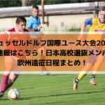 【デュッセルドルフ国際ユース大会2019】結果速報はこちら!日本高校選抜メンバーと欧州遠征日程まとめ!