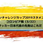 【キリンチャレンジカップ2019スタメン予想】コロンビア戦(3/22)サッカー日本代表の先発はこれだ!