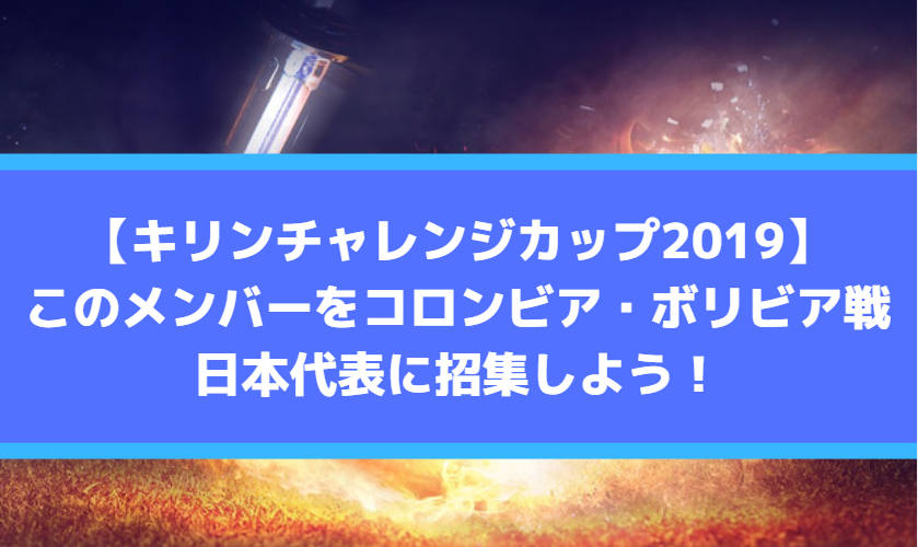 【キリンチャレンジカップ2019】メンバー予想・発表!コロンビア・ボリビア戦の日本代表に招集しよう!