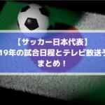 サッカー日本代表テレビ放送中継予定と試合日程まとめ!【2019年版】