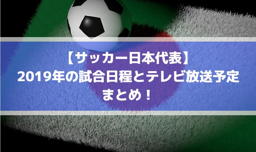 【サッカー日本代表】2019年の試合日程とテレビ放送予定まとめ!