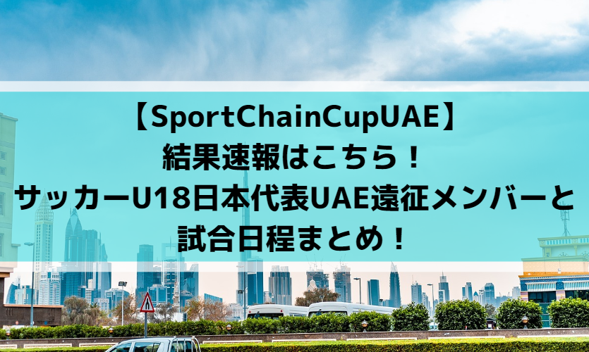 【SportChainCupUAE】結果速報はこちら!サッカーU18日本代表UAE遠征メンバーと試合日程まとめ!