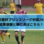 【高円宮杯プリンスリーグ中国2019】結果速報と順位表はこちら!