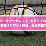 【インターナショナルドリームカップ2019】結果速報はこちら!放送・配信情報も!