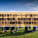 【関西大学サッカーリーグ1部2019】結果速報と順位表、全試合日程(前期)はこちら!優勝予想に注目選手も!