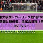 【関東大学サッカーリーグ戦1部2019】結果速報と順位表、全試合日程(前期)はこちら!優勝予想に注目選手も!