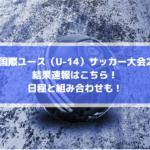 【東京国際ユースサッカー大会2019】結果速報はこちら!日程と組み合わせも!
