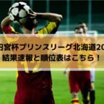 【高円宮杯プリンスリーグ北海道2019】結果速報と順位表はこちら!