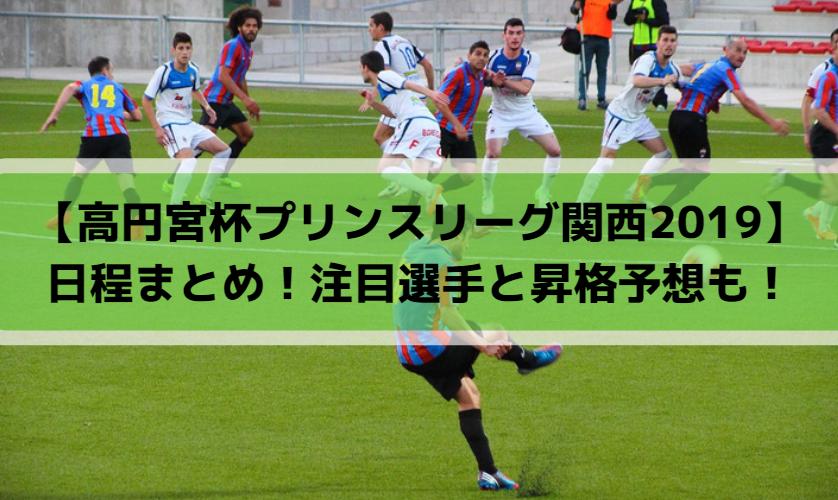 【高円宮杯プリンスリーグ関西2019】日程まとめ!注目選手と昇格予想も!