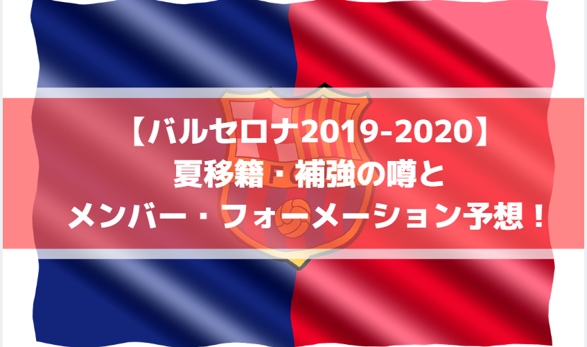 【バルセロナ2019-2020】夏移籍情報・補強の噂とメンバー・フォーメーション予想!