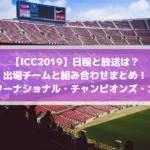 ICCサッカー2019日程と放送は?出場チームと組み合わせまとめ!(インターナショナル・チャンピオンズ・カップ)