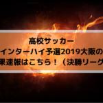 高校サッカーインターハイ予選2019大阪の結果速報はこちら!(決勝リーグ)