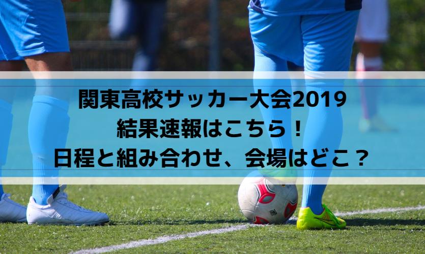 関東高校サッカー大会2019の結果速報!日程と組み合わせまとめ!会場はどこ?