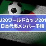 【U20ワールドカップ2019】日本代表メンバー予想!