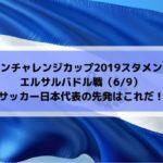 キリンチャレンジカップ2019スタメン予想!エルサルバドル戦サッカー日本代表の先発はこれだ!(2019/6/9)