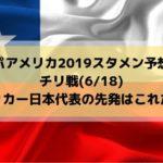 コパアメリカ2019スタメン予想!チリ戦サッカー日本代表の先発はこれだ!(2019/6/18)