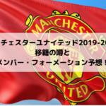 【マンチェスターユナイテッド2019-2020】移籍の噂とメンバー・フォーメーション予想!